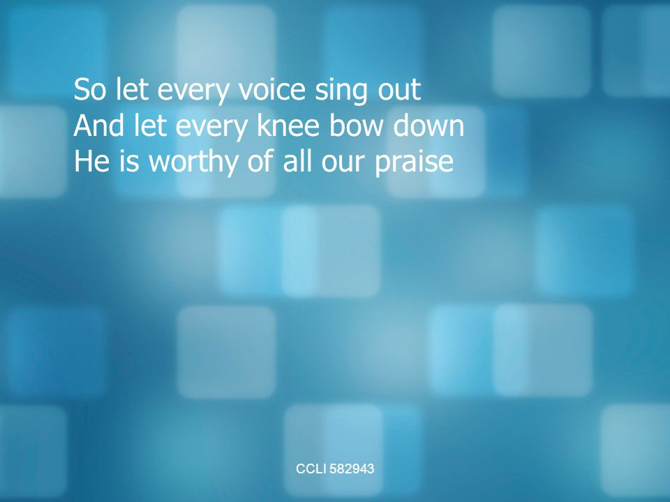 CCLI So let every voice sing out And let every knee bow down He is worthy of all our praise