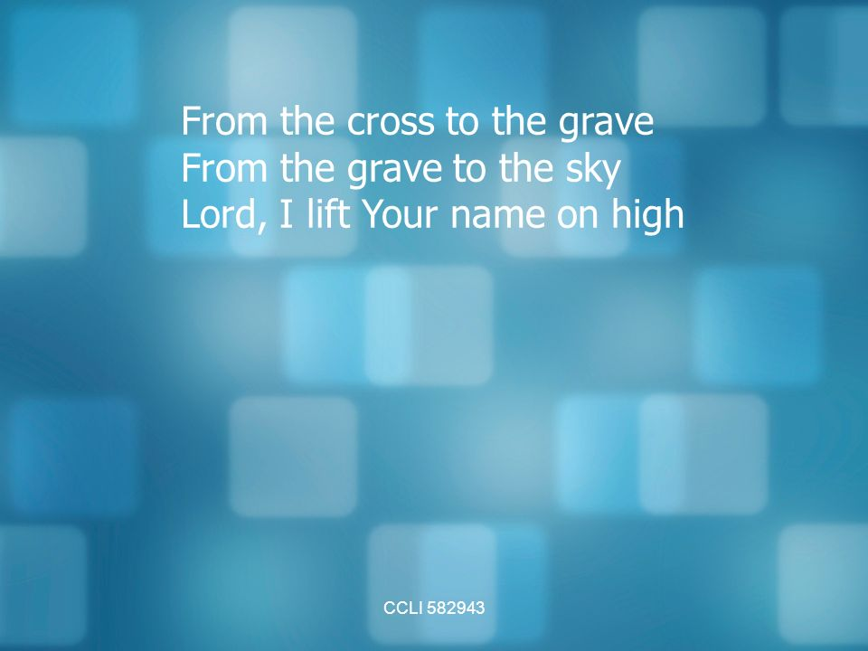 CCLI From the cross to the grave From the grave to the sky Lord, I lift Your name on high