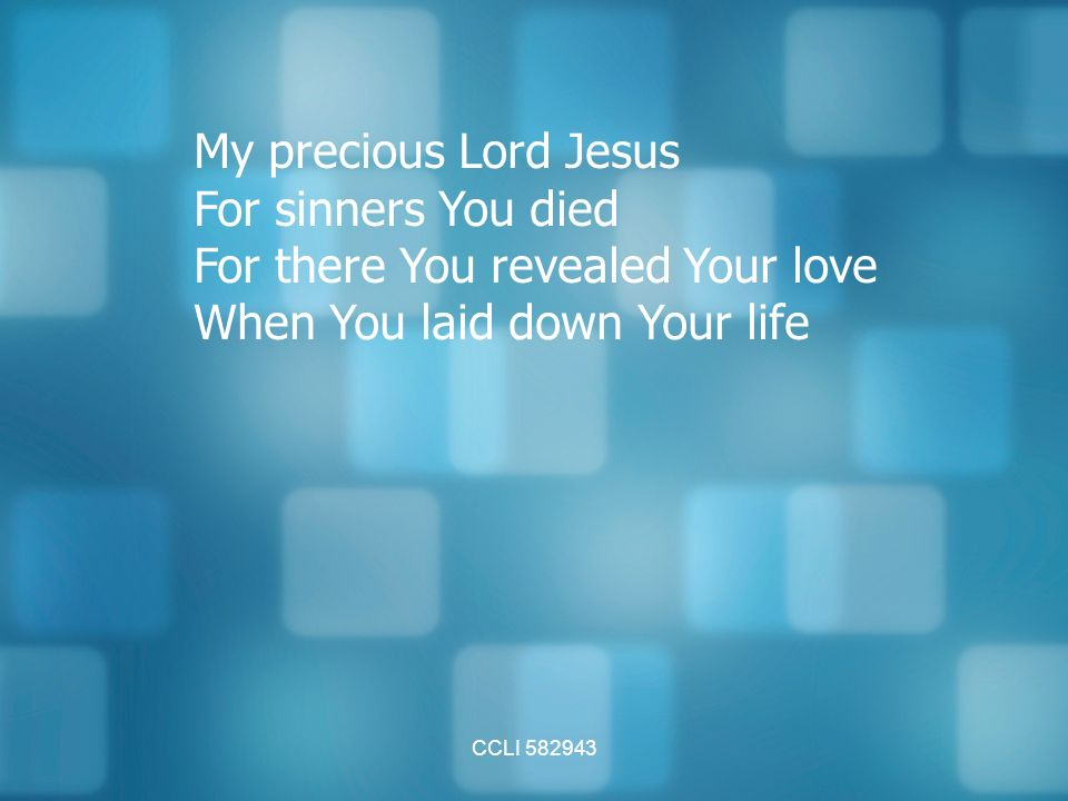 CCLI My precious Lord Jesus For sinners You died For there You revealed Your love When You laid down Your life