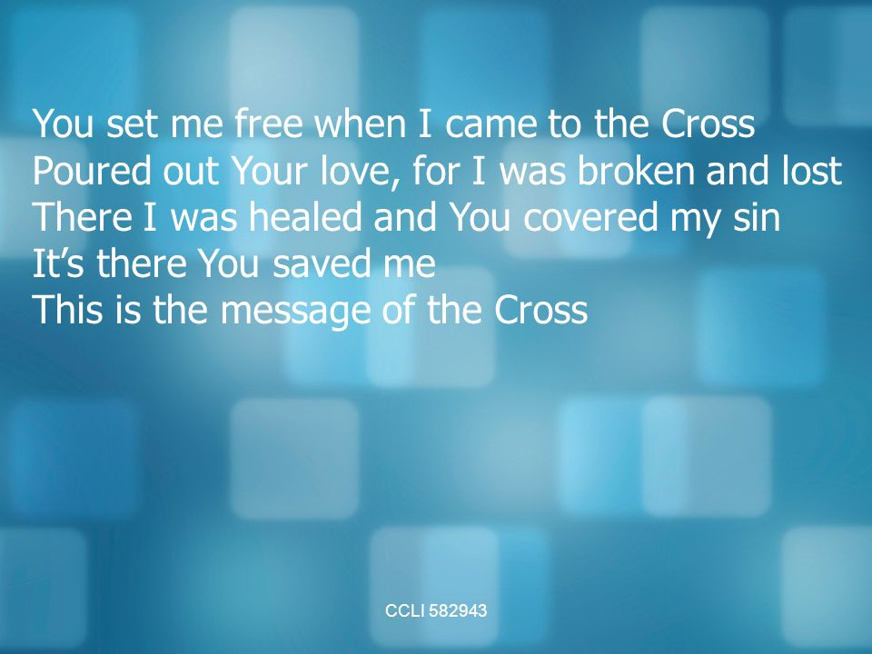 CCLI You set me free when I came to the Cross Poured out Your love, for I was broken and lost There I was healed and You covered my sin It's there You saved me This is the message of the Cross