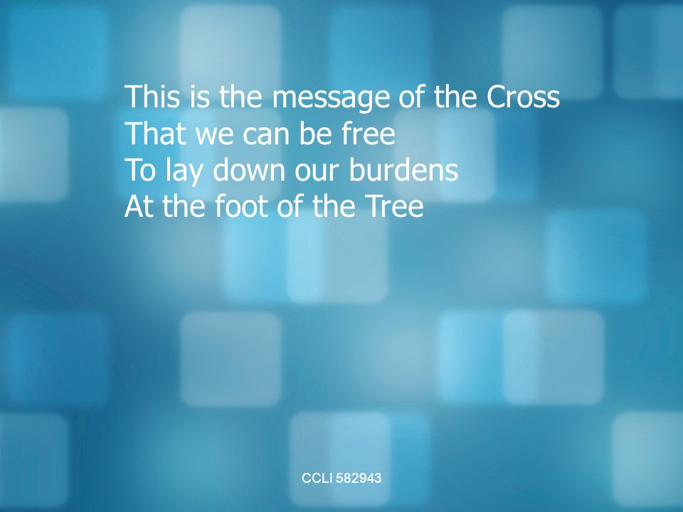 CCLI This is the message of the Cross That we can be free To lay down our burdens At the foot of the Tree