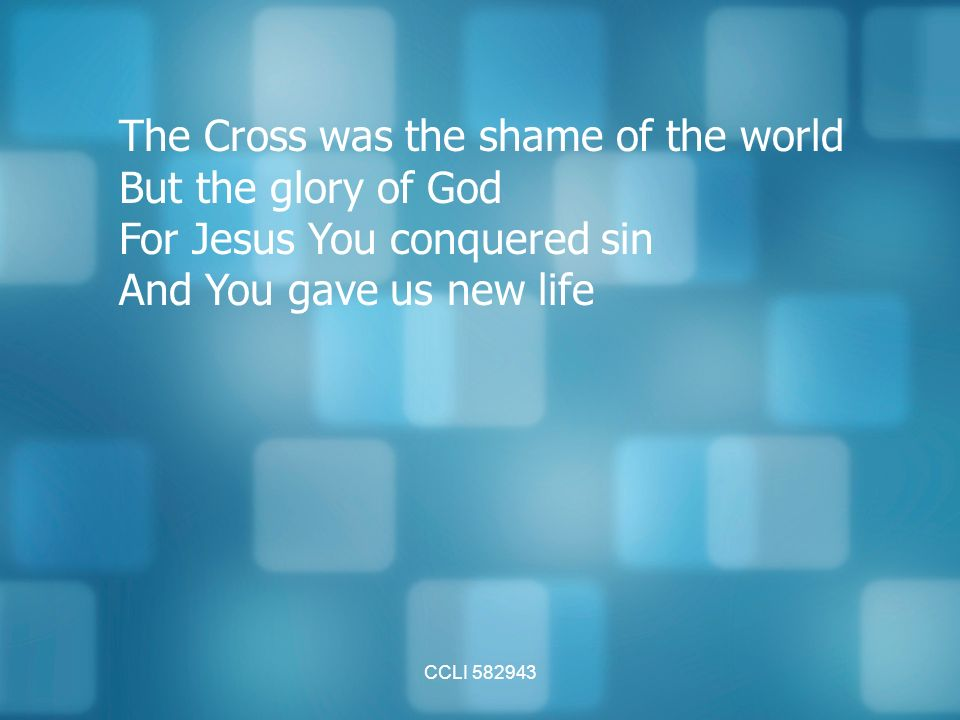 CCLI The Cross was the shame of the world But the glory of God For Jesus You conquered sin And You gave us new life