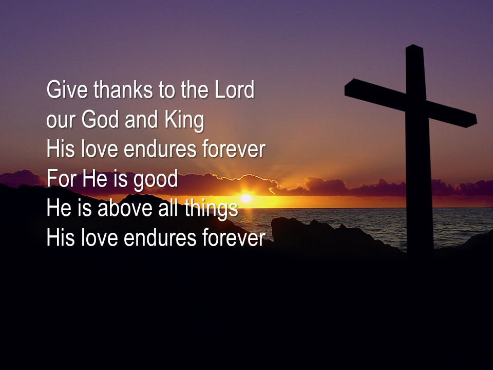Give thanks to the Lord our God and King His love endures forever For He is good He is above all things His love endures forever