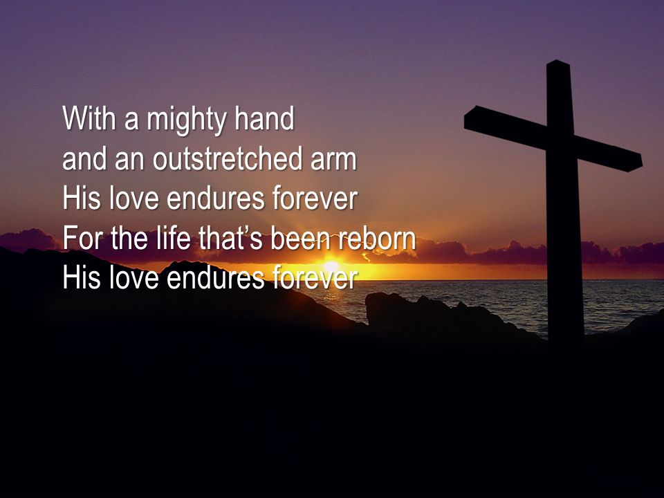 With a mighty hand and an outstretched arm His love endures forever For the life that's been reborn His love endures forever