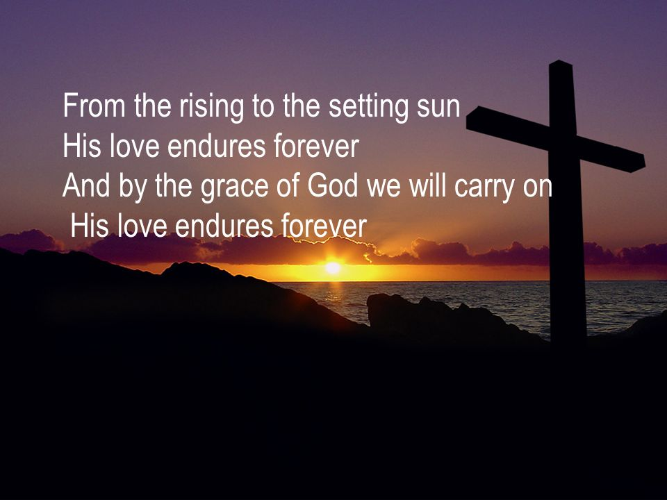 From the rising to the setting sun His love endures forever And by the grace of God we will carry on His love endures forever