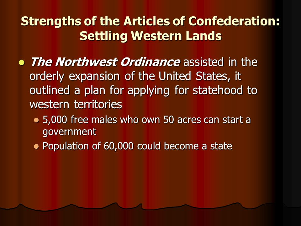 Strengths of the Articles of Confederation: Settling Western Lands The Northwest Ordinance assisted in the orderly expansion of the United States, it outlined a plan for applying for statehood to western territories The Northwest Ordinance assisted in the orderly expansion of the United States, it outlined a plan for applying for statehood to western territories 5,000 free males who own 50 acres can start a government 5,000 free males who own 50 acres can start a government Population of 60,000 could become a state Population of 60,000 could become a state