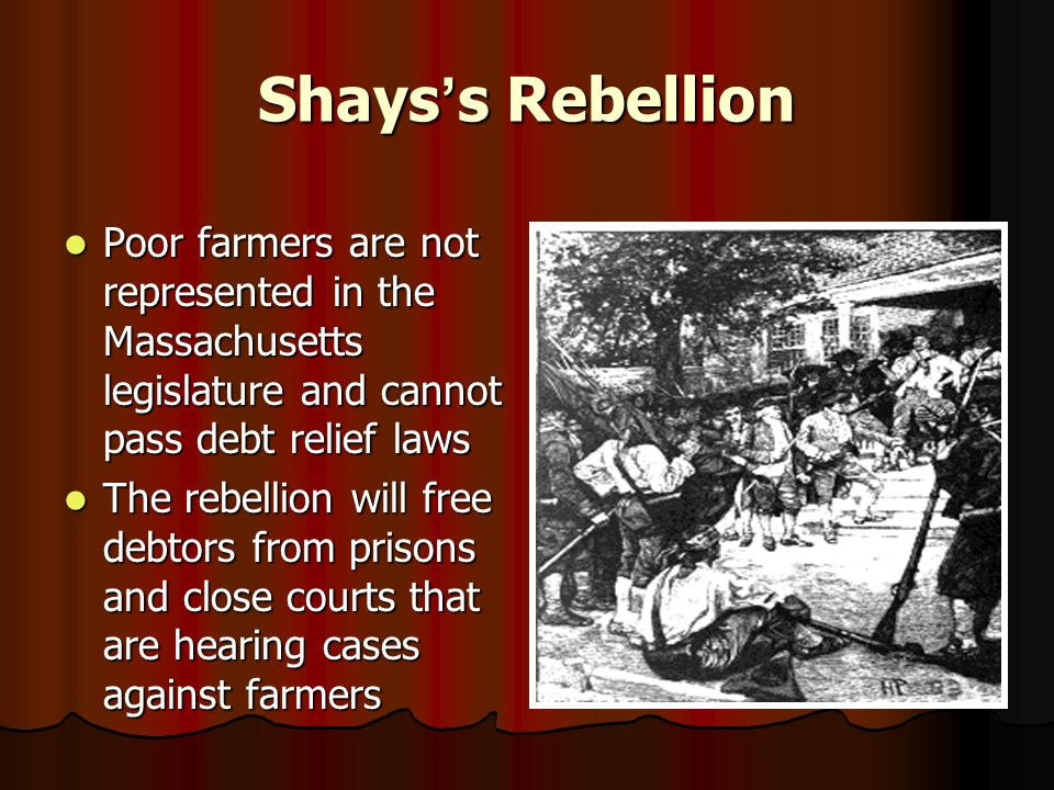 Shays ' s Rebellion Poor farmers are not represented in the Massachusetts legislature and cannot pass debt relief laws Poor farmers are not represented in the Massachusetts legislature and cannot pass debt relief laws The rebellion will free debtors from prisons and close courts that are hearing cases against farmers The rebellion will free debtors from prisons and close courts that are hearing cases against farmers