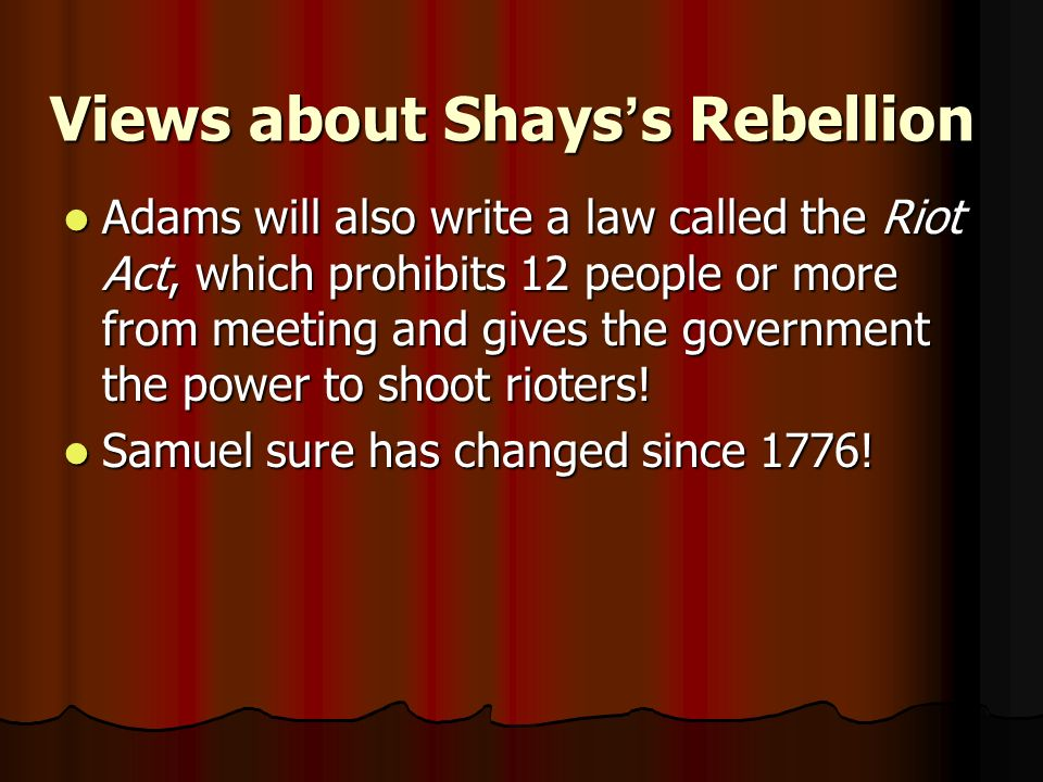 Views about Shays ' s Rebellion Adams will also write a law called the Riot Act, which prohibits 12 people or more from meeting and gives the government the power to shoot rioters.