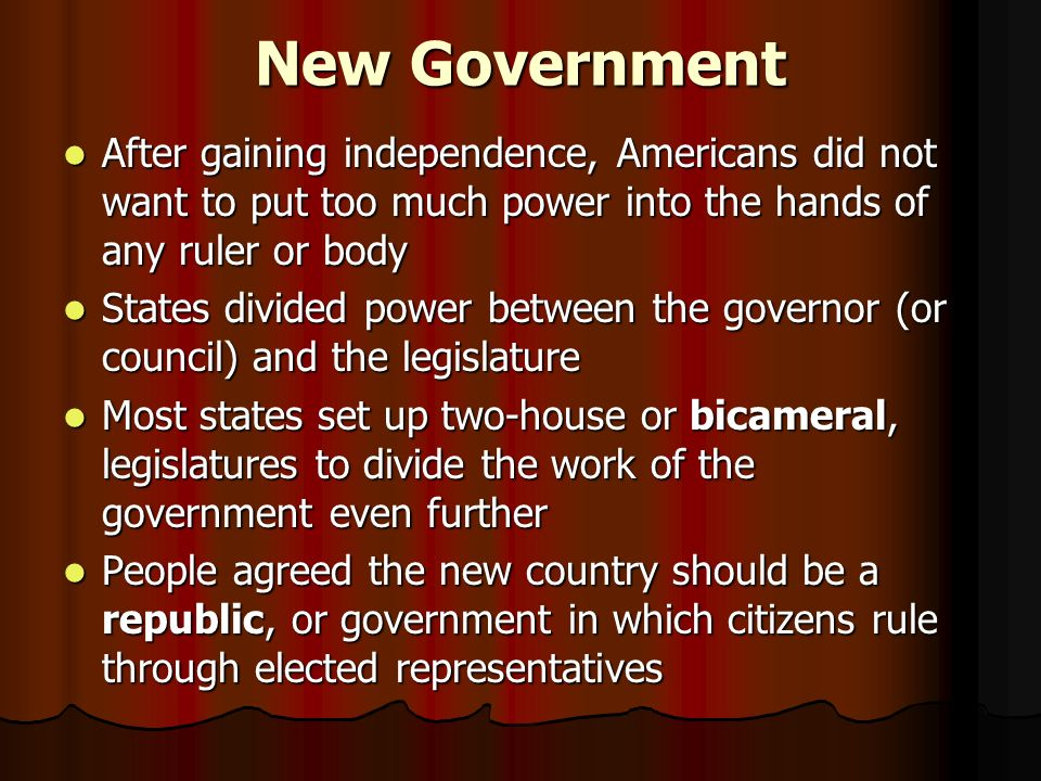 New Government After gaining independence, Americans did not want to put too much power into the hands of any ruler or body After gaining independence, Americans did not want to put too much power into the hands of any ruler or body States divided power between the governor (or council) and the legislature States divided power between the governor (or council) and the legislature Most states set up two-house or bicameral, legislatures to divide the work of the government even further Most states set up two-house or bicameral, legislatures to divide the work of the government even further People agreed the new country should be a republic, or government in which citizens rule through elected representatives People agreed the new country should be a republic, or government in which citizens rule through elected representatives