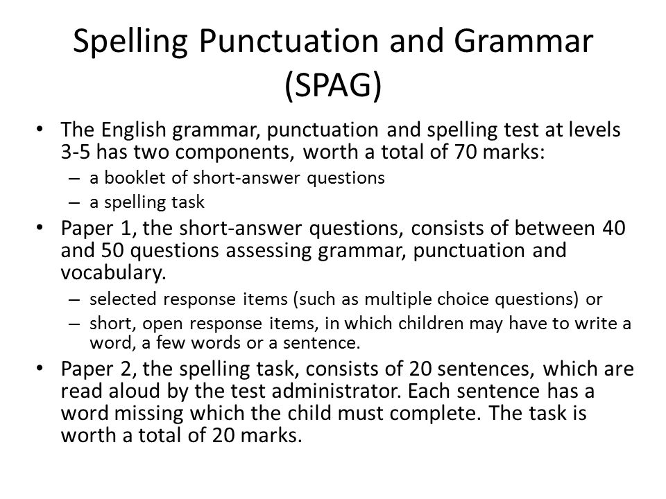 Spelling Punctuation and Grammar (SPAG) The English grammar, punctuation and spelling test at levels 3-5 has two components, worth a total of 70 marks: – a booklet of short-answer questions – a spelling task Paper 1, the short-answer questions, consists of between 40 and 50 questions assessing grammar, punctuation and vocabulary.