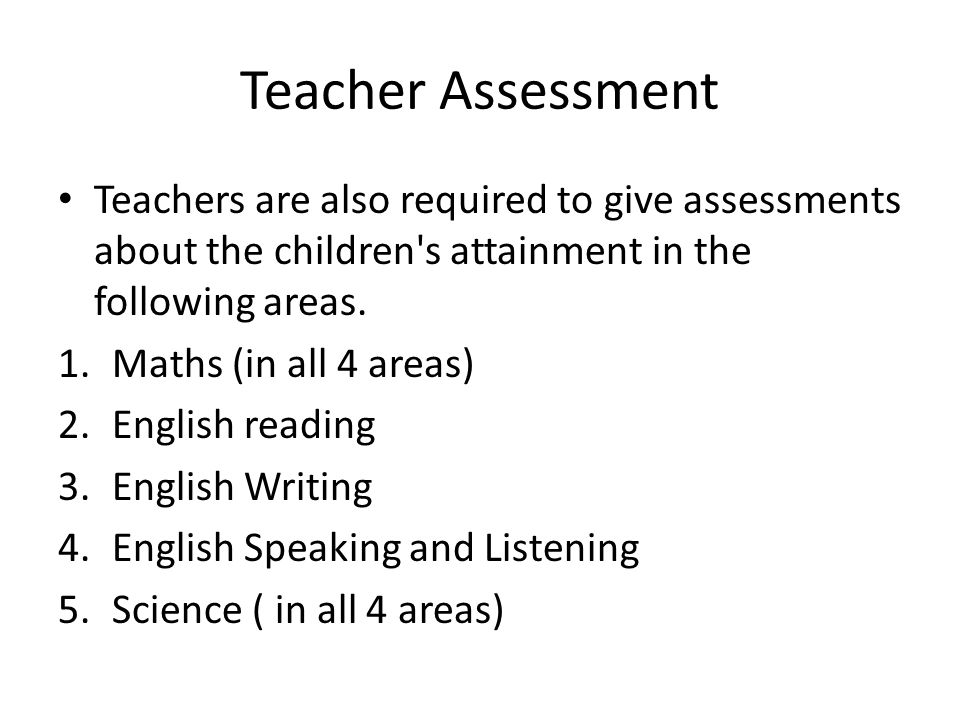 Teacher Assessment Teachers are also required to give assessments about the children s attainment in the following areas.