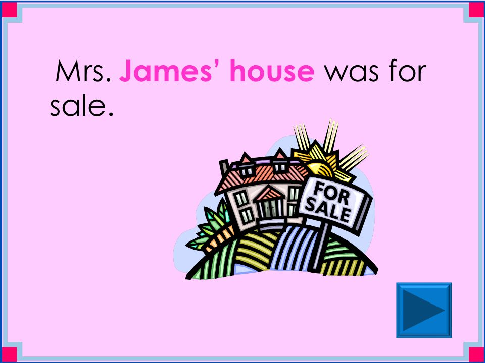 Mrs. James' house was for sale.