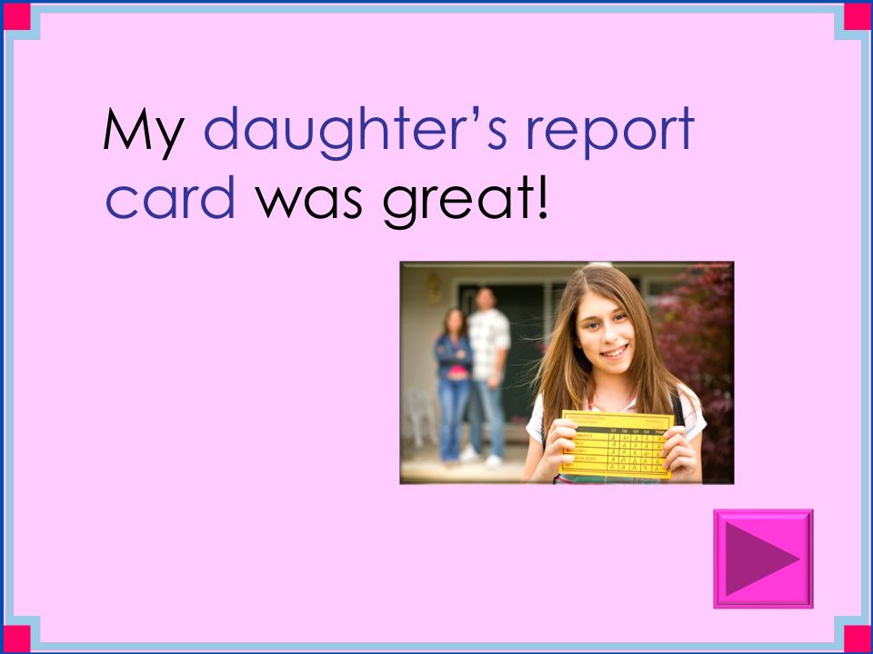 My daughter's report card was great!