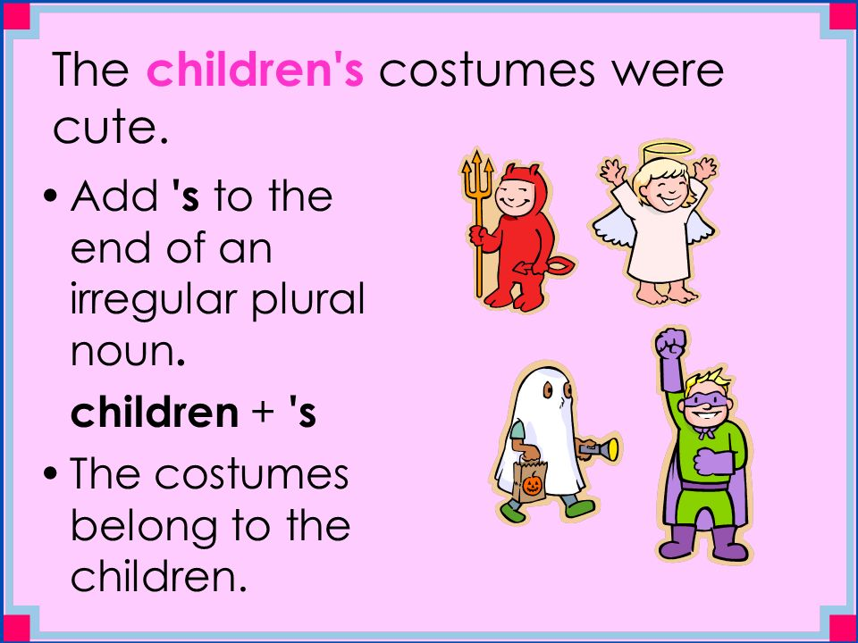 The children s costumes were cute. Add s to the end of an irregular plural noun.