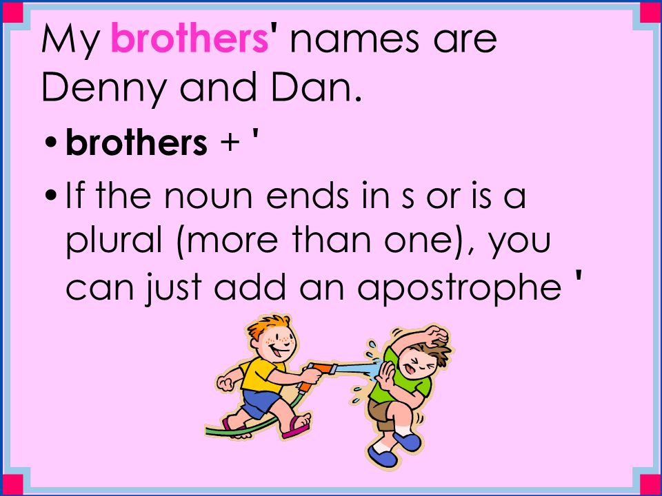 My brothers names are Denny and Dan.