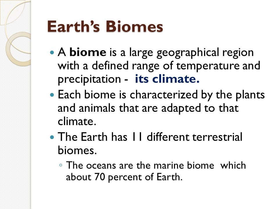 Earth's Biomes A biome is a large geographical region with a defined range of temperature and precipitation - its climate.