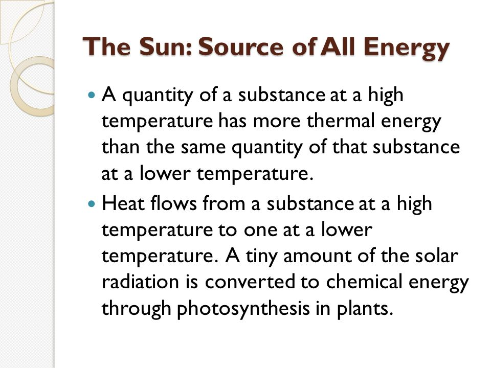 The Sun: Source of All Energy A quantity of a substance at a high temperature has more thermal energy than the same quantity of that substance at a lower temperature.