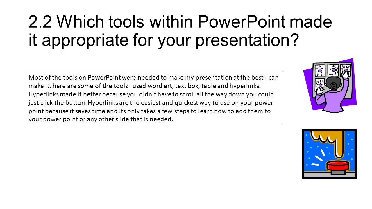 2.2Which tools within PowerPoint made it appropriate for your presentation.