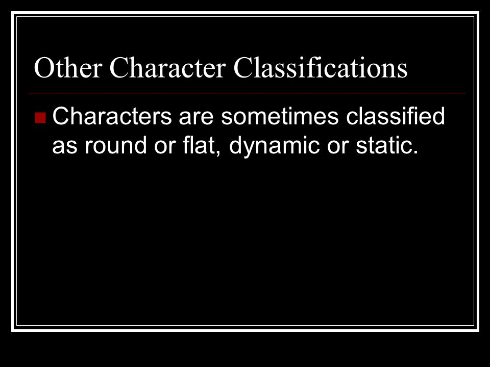 Other Character Classifications Characters are sometimes classified as round or flat, dynamic or static.