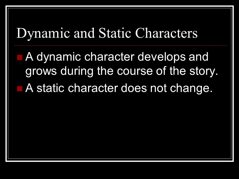Dynamic and Static Characters A dynamic character develops and grows during the course of the story.