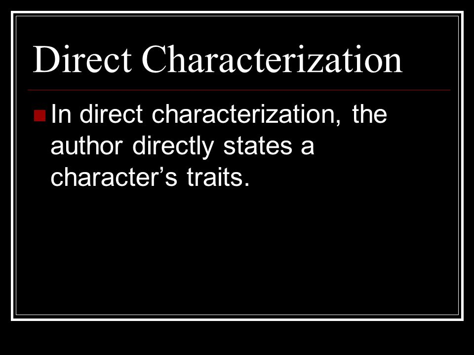 Direct Characterization In direct characterization, the author directly states a character's traits.