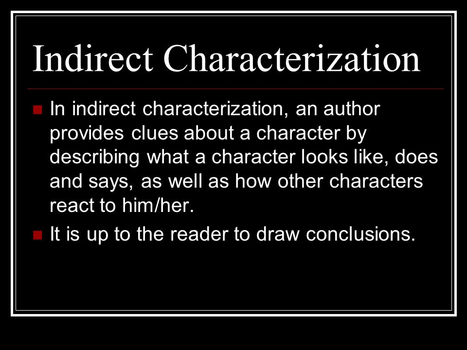 Indirect Characterization In indirect characterization, an author provides clues about a character by describing what a character looks like, does and says, as well as how other characters react to him/her.