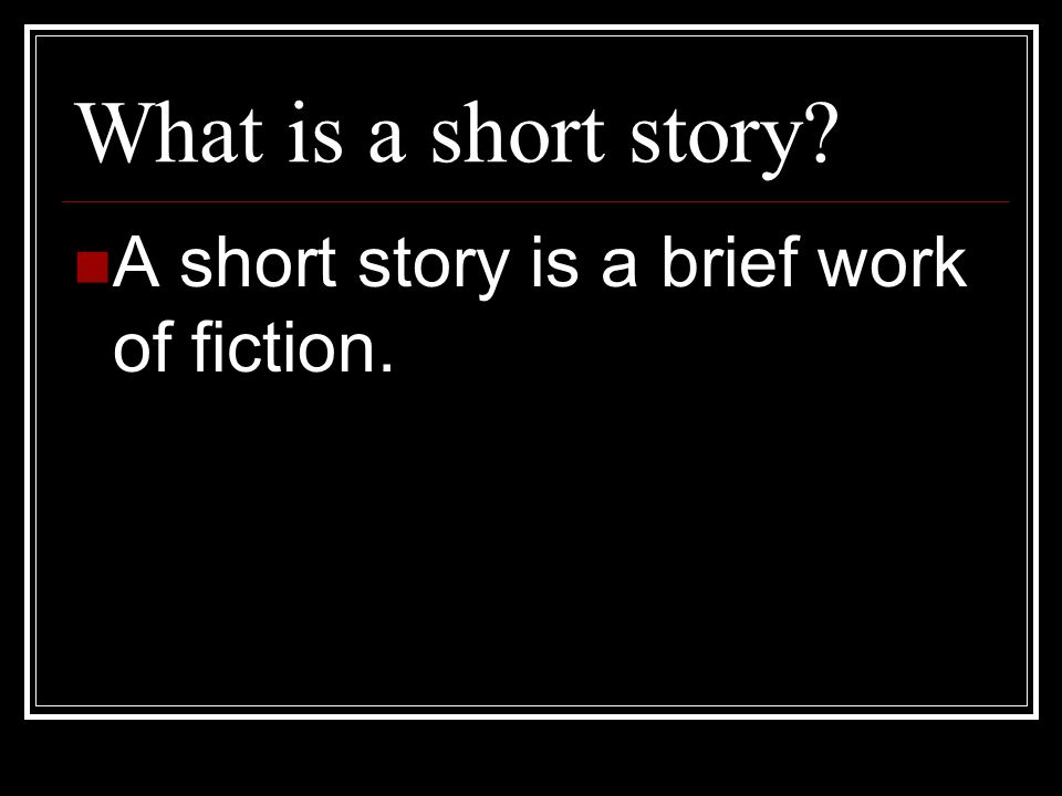 What is a short story A short story is a brief work of fiction.