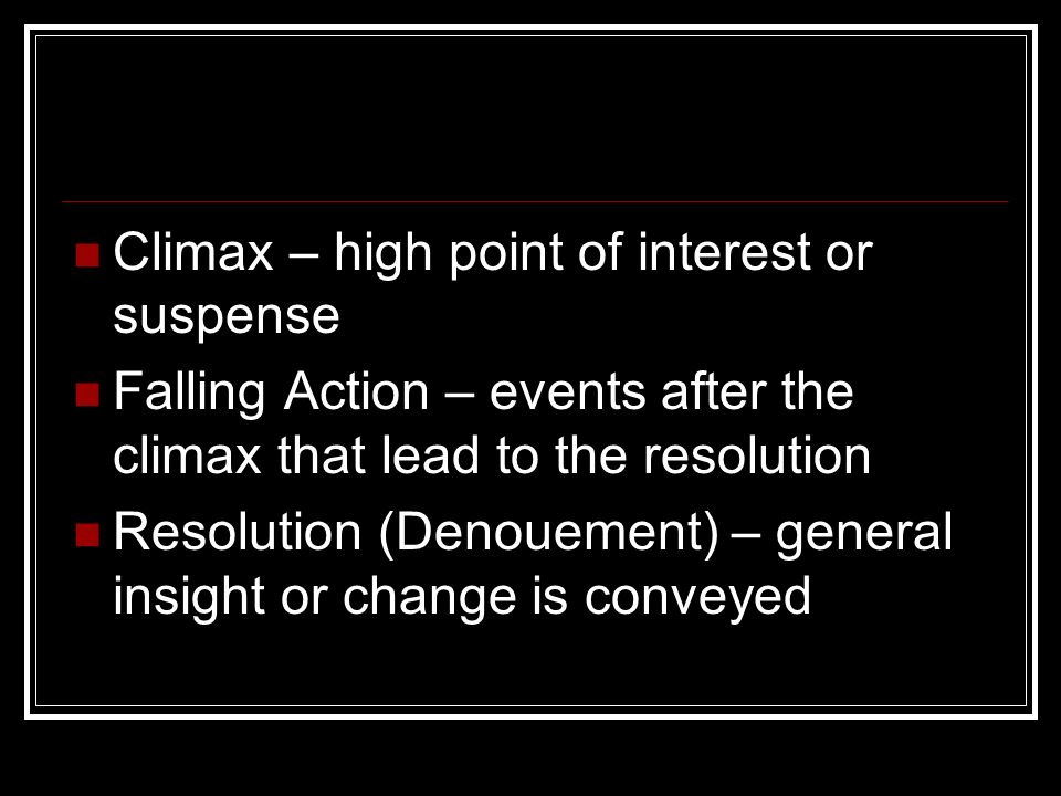 Climax – high point of interest or suspense Falling Action – events after the climax that lead to the resolution Resolution (Denouement) – general insight or change is conveyed