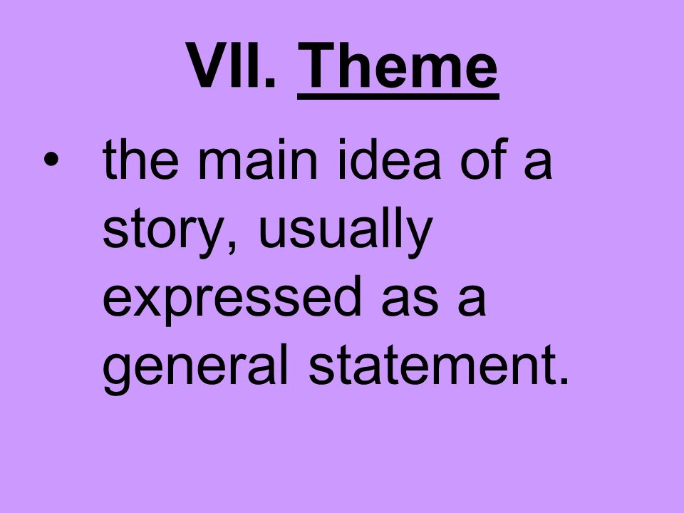 VII. Theme the main idea of a story, usually expressed as a general statement.
