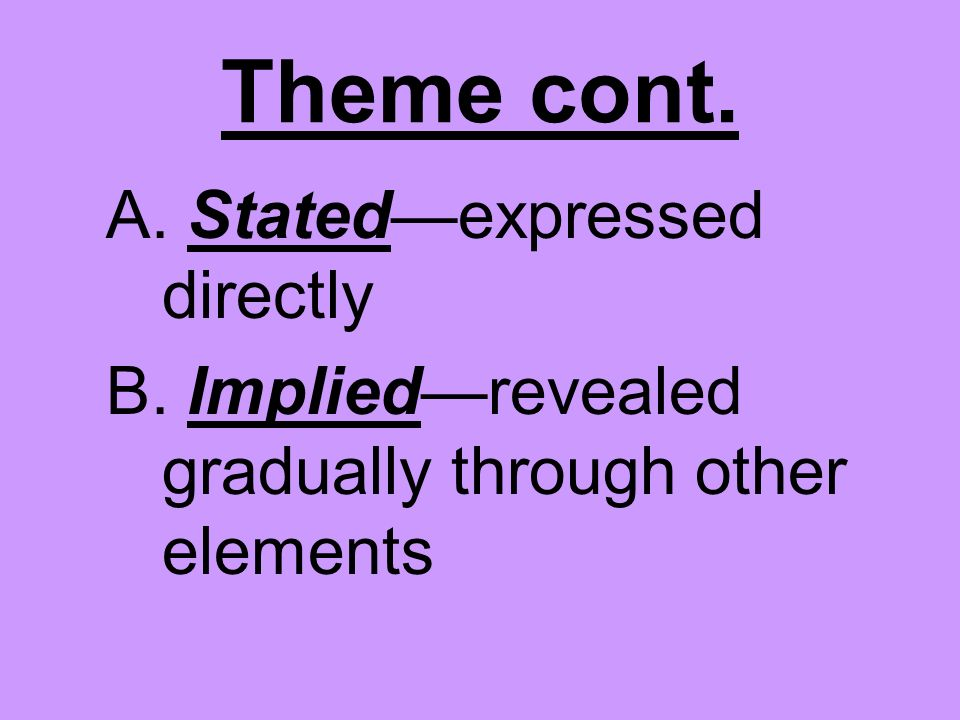 Theme cont. A. Stated—expressed directly B. Implied—revealed gradually through other elements
