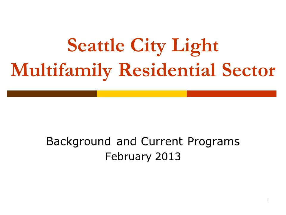 1 1 Seattle City Light Multifamily Residential Sector Background And  Current Programs February 2013