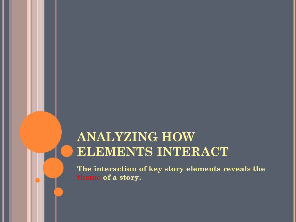 ANALYZING HOW ELEMENTS INTERACT The interaction of key story elements reveals the theme of a story.