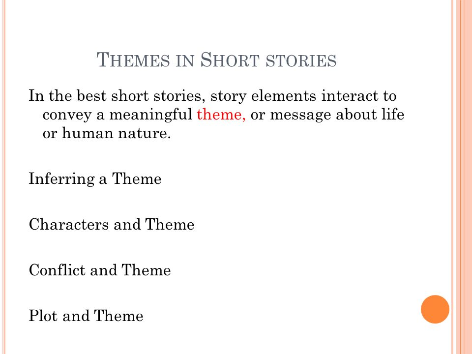 T HEMES IN S HORT STORIES In the best short stories, story elements interact to convey a meaningful theme, or message about life or human nature.