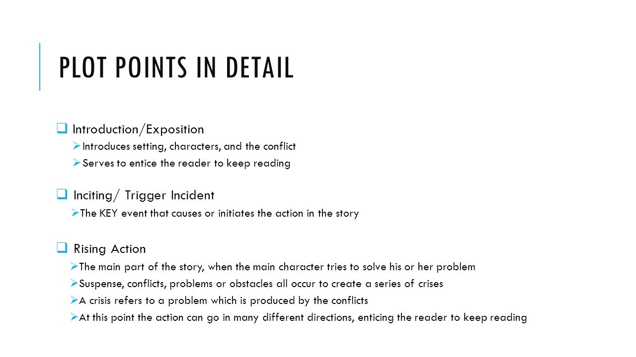 PLOT POINTS IN DETAIL  Introduction/Exposition  Introduces setting, characters, and the conflict  Serves to entice the reader to keep reading  Inciting/ Trigger Incident  The KEY event that causes or initiates the action in the story  Rising Action  The main part of the story, when the main character tries to solve his or her problem  Suspense, conflicts, problems or obstacles all occur to create a series of crises  A crisis refers to a problem which is produced by the conflicts  At this point the action can go in many different directions, enticing the reader to keep reading