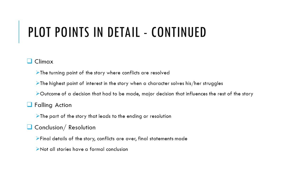 PLOT POINTS IN DETAIL - CONTINUED  Climax  The turning point of the story where conflicts are resolved  The highest point of interest in the story when a character solves his/her struggles  Outcome of a decision that had to be made, major decision that influences the rest of the story  Falling Action  The part of the story that leads to the ending or resolution  Conclusion/ Resolution  Final details of the story, conflicts are over, final statements made  Not all stories have a formal conclusion