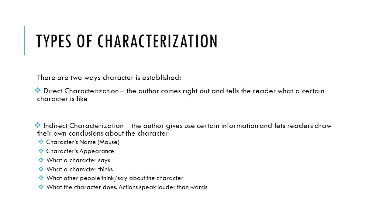 TYPES OF CHARACTERIZATION There are two ways character is established:  Direct Characterization – the author comes right out and tells the reader what a certain character is like  Indirect Characterization – the author gives use certain information and lets readers draw their own conclusions about the character  Character's Name (Mouse)  Character's Appearance  What a character says  What a character thinks  What other people think/say about the character  What the character does.
