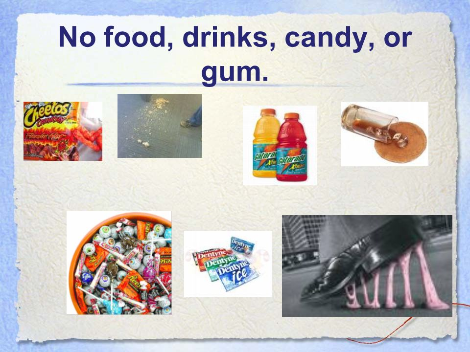 No food, drinks, candy, or gum.