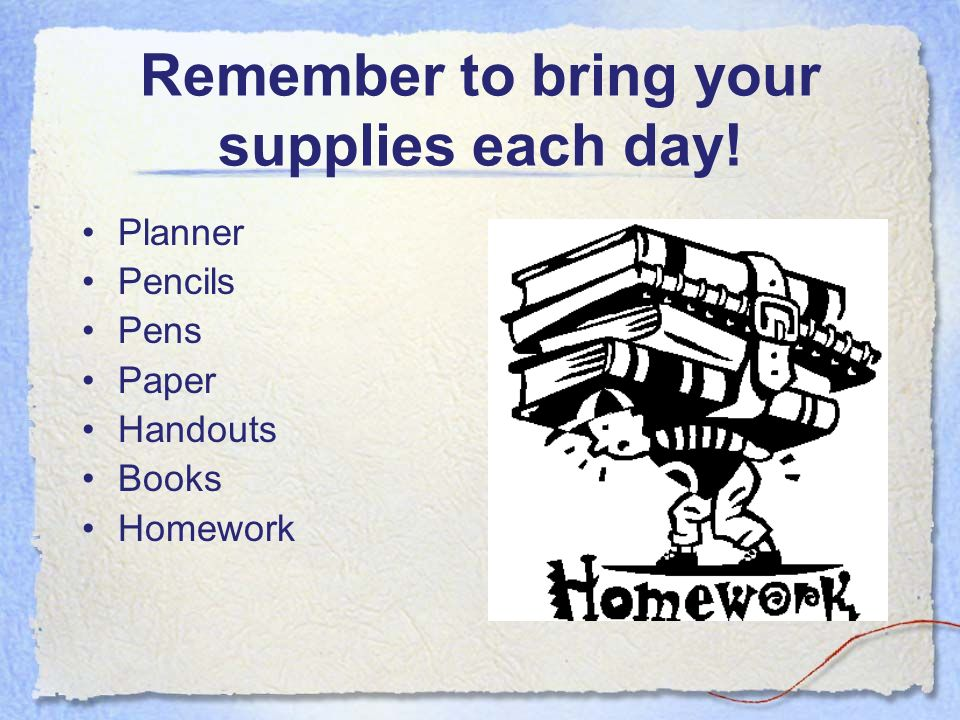 Remember to bring your supplies each day! Planner Pencils Pens Paper Handouts Books Homework