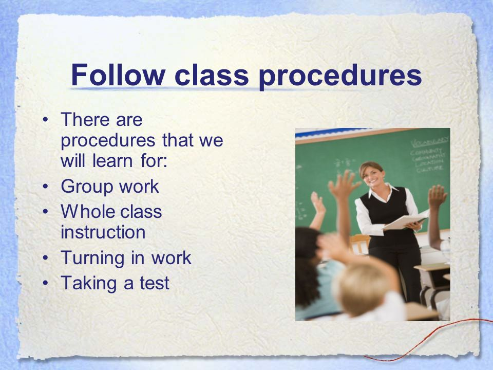 Follow class procedures There are procedures that we will learn for: Group work Whole class instruction Turning in work Taking a test