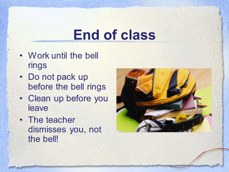 End of class Work until the bell rings Do not pack up before the bell rings Clean up before you leave The teacher dismisses you, not the bell!