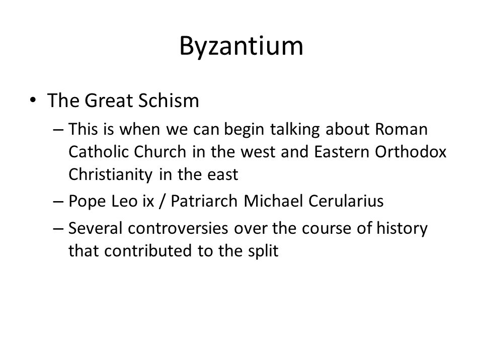 Byzantium The Great Schism – This is when we can begin talking about Roman Catholic Church in the west and Eastern Orthodox Christianity in the east – Pope Leo ix / Patriarch Michael Cerularius – Several controversies over the course of history that contributed to the split