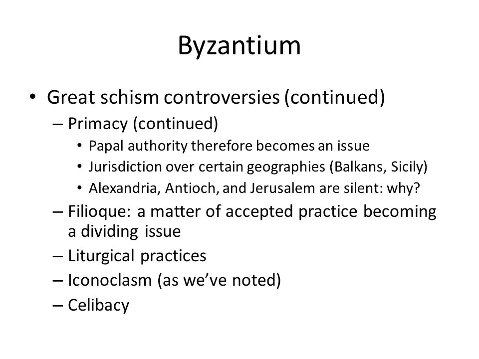 Byzantium Great schism controversies (continued) – Primacy (continued) Papal authority therefore becomes an issue Jurisdiction over certain geographies (Balkans, Sicily) Alexandria, Antioch, and Jerusalem are silent: why.