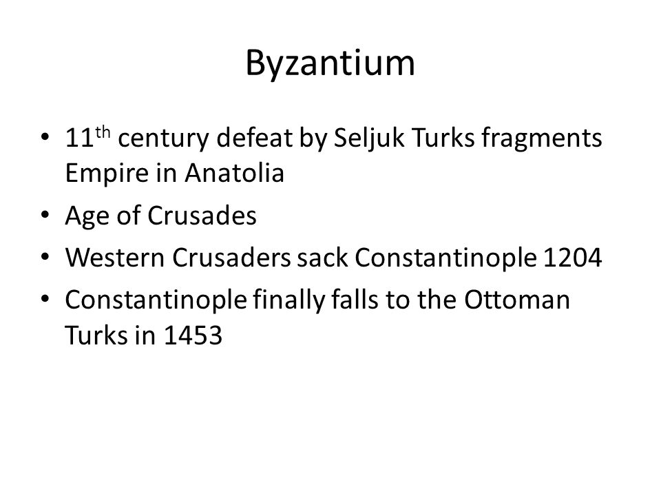 Byzantium 11 th century defeat by Seljuk Turks fragments Empire in Anatolia Age of Crusades Western Crusaders sack Constantinople 1204 Constantinople finally falls to the Ottoman Turks in 1453