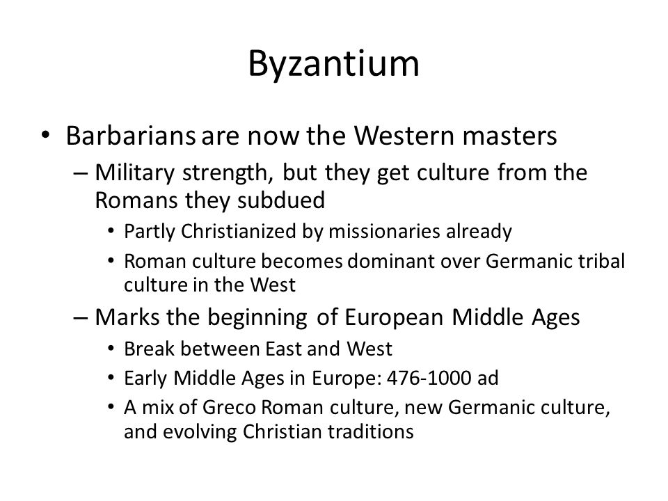 Byzantium Barbarians are now the Western masters – Military strength, but they get culture from the Romans they subdued Partly Christianized by missionaries already Roman culture becomes dominant over Germanic tribal culture in the West – Marks the beginning of European Middle Ages Break between East and West Early Middle Ages in Europe: ad A mix of Greco Roman culture, new Germanic culture, and evolving Christian traditions