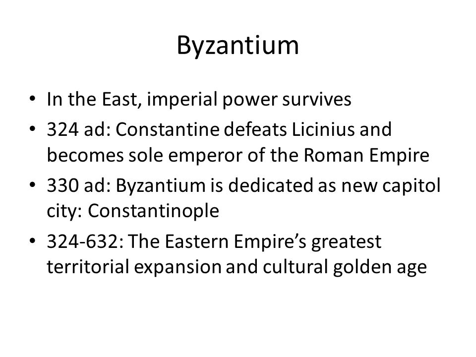 Byzantium In the East, imperial power survives 324 ad: Constantine defeats Licinius and becomes sole emperor of the Roman Empire 330 ad: Byzantium is dedicated as new capitol city: Constantinople : The Eastern Empire's greatest territorial expansion and cultural golden age