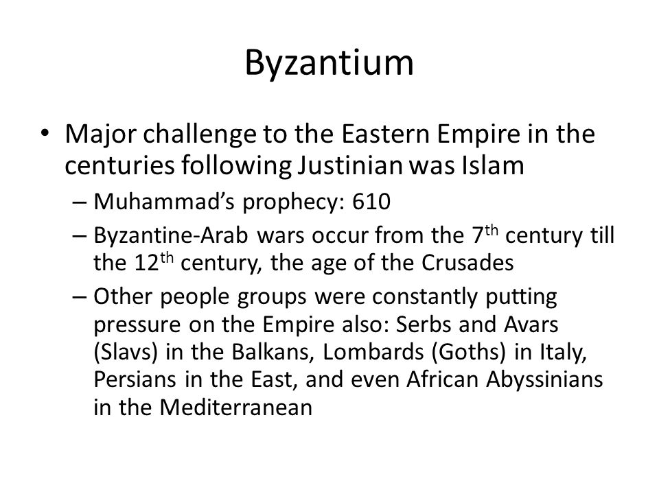 Byzantium Major challenge to the Eastern Empire in the centuries following Justinian was Islam – Muhammad's prophecy: 610 – Byzantine-Arab wars occur from the 7 th century till the 12 th century, the age of the Crusades – Other people groups were constantly putting pressure on the Empire also: Serbs and Avars (Slavs) in the Balkans, Lombards (Goths) in Italy, Persians in the East, and even African Abyssinians in the Mediterranean