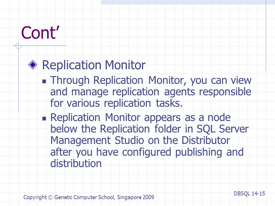 DBSQL Copyright © Genetic Computer School, Singapore 2009 Cont' Replication Monitor Through Replication Monitor, you can view and manage replication agents responsible for various replication tasks.
