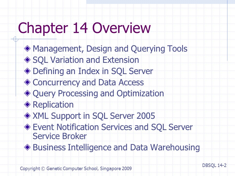 DBSQL 14-2 Copyright © Genetic Computer School, Singapore 2009 Chapter 14 Overview Management, Design and Querying Tools SQL Variation and Extension Defining an Index in SQL Server Concurrency and Data Access Query Processing and Optimization Replication XML Support in SQL Server 2005 Event Notification Services and SQL Server Service Broker Business Intelligence and Data Warehousing