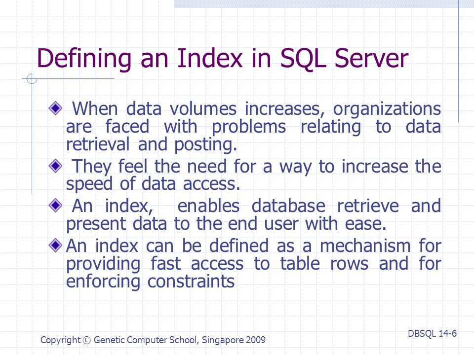 DBSQL 14-6 Copyright © Genetic Computer School, Singapore 2009 Defining an Index in SQL Server When data volumes increases, organizations are faced with problems relating to data retrieval and posting.