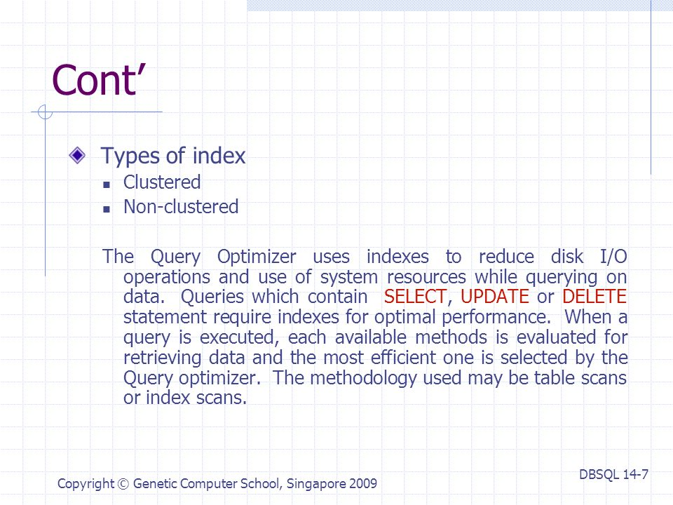 DBSQL 14-7 Copyright © Genetic Computer School, Singapore 2009 Cont' Types of index Clustered Non-clustered The Query Optimizer uses indexes to reduce disk I/O operations and use of system resources while querying on data.